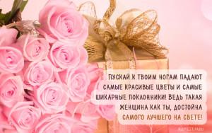 Пускай к твоим ногам падают самые красивые цветы и самые шикарные поклонники! Ведь такая женщина, как ты, достойна самого лучшего на свете!
